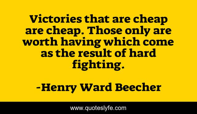 Victories that are cheap are cheap. Those only are worth having which come as the result of hard fighting.