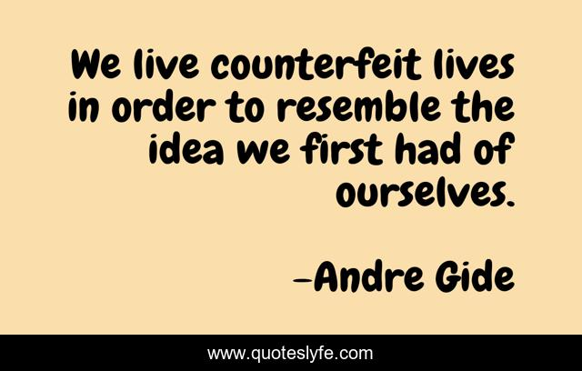 We live counterfeit lives in order to resemble the idea we first had of ourselves.