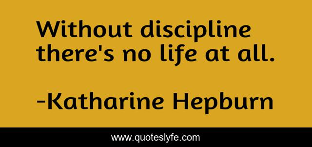 Without discipline there's no life at all.