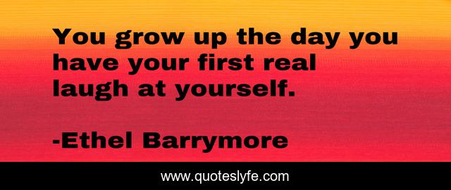 You grow up the day you have your first real laugh at yourself.