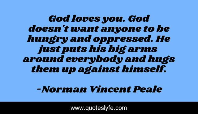 God loves you. God doesn't want anyone to be hungry and oppressed. He just puts his big arms around everybody and hugs them up against himself.