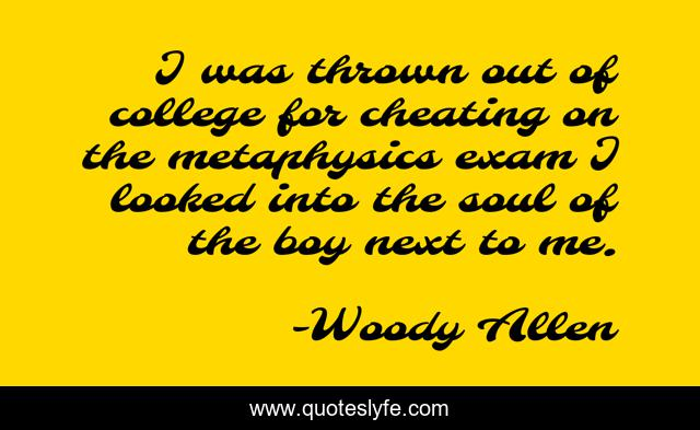 I was thrown out of college for cheating on the metaphysics exam I looked into the soul of the boy next to me.