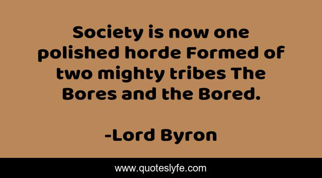 Society is now one polished horde Formed of two mighty tribes The Bores and the Bored.