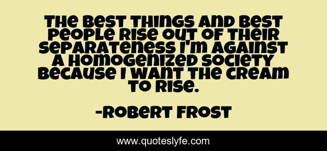 The best things and best people rise out of their separateness I'm against a homogenized society because I want the cream to rise.