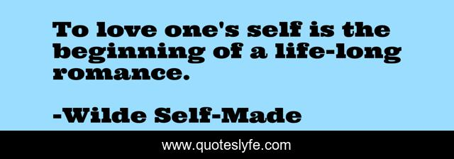 To love one's self is the beginning of a life-long romance.