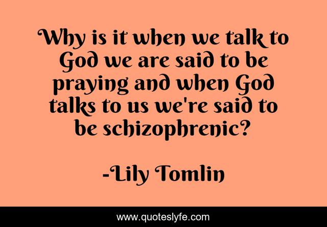 Why is it when we talk to God we are said to be praying and when God talks to us we're said to be schizophrenic?