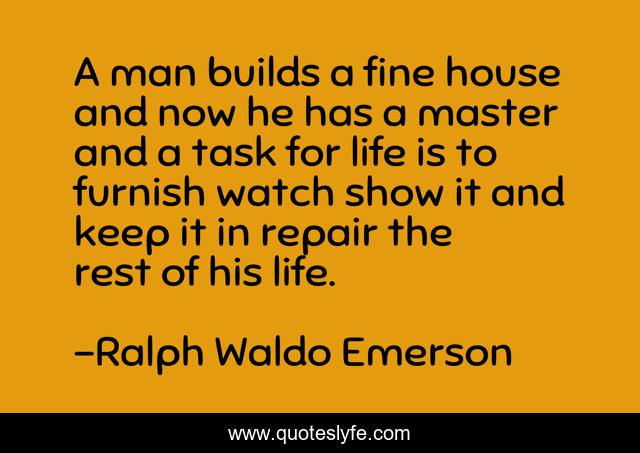 A man builds a fine house and now he has a master and a task for life is to furnish watch show it and keep it in repair the rest of his life.