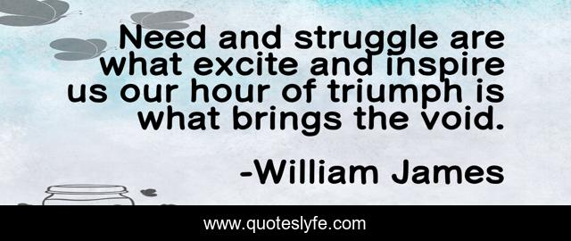 Need and struggle are what excite and inspire us our hour of triumph is what brings the void.