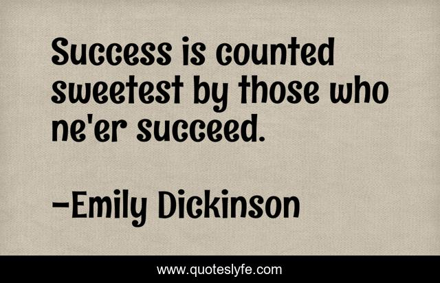 Success is counted sweetest by those who ne'er succeed.