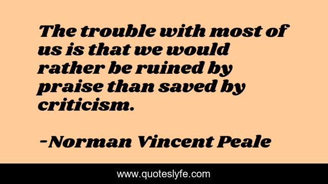 The trouble with most of us is that we would rather be ruined by praise than saved by criticism.