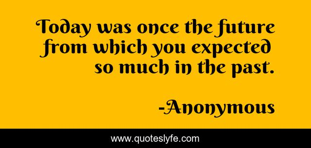 Today was once the future from which you expected so much in the past.