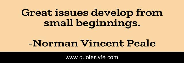 Great issues develop from small beginnings.