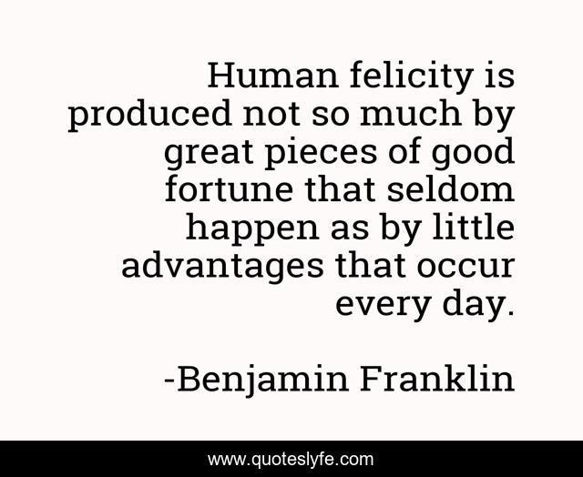 Human felicity is produced not so much by great pieces of good fortune that seldom happen as by little advantages that occur every day.