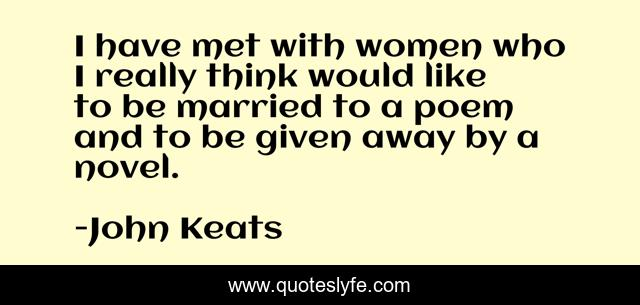 I have met with women who I really think would like to be married to a poem and to be given away by a novel.