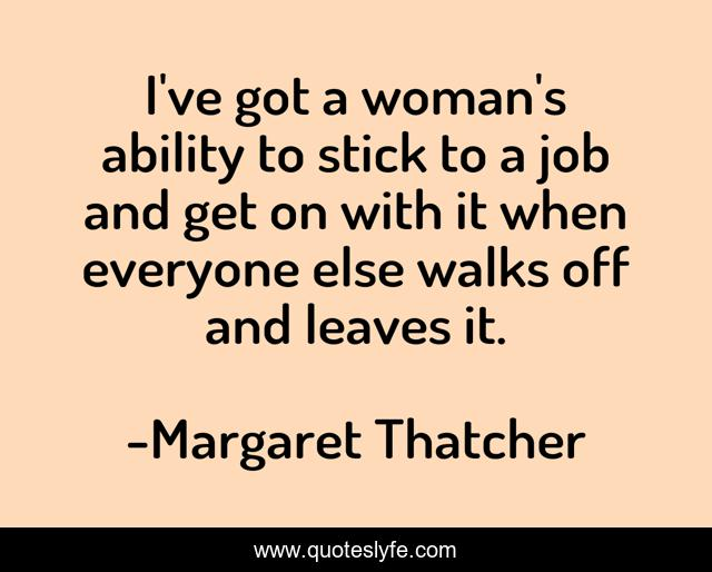I've got a woman's ability to stick to a job and get on with it when everyone else walks off and leaves it.