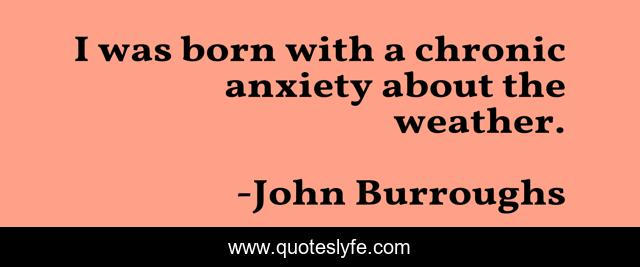 I was born with a chronic anxiety about the weather.