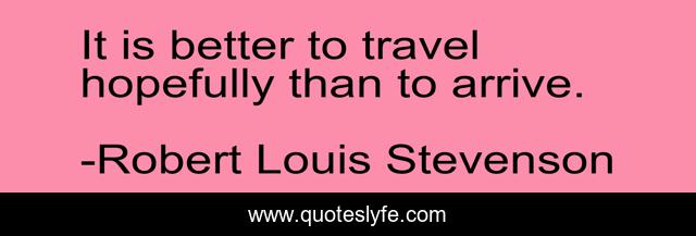 It is better to travel hopefully than to arrive.