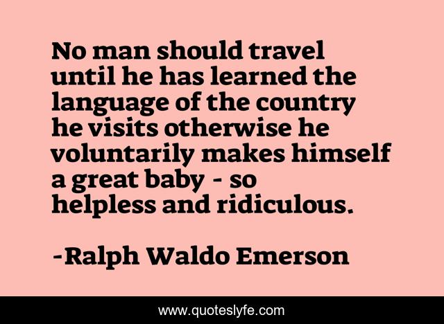 No man should travel until he has learned the language of the country he visits otherwise he voluntarily makes himself a great baby - so helpless and ridiculous.