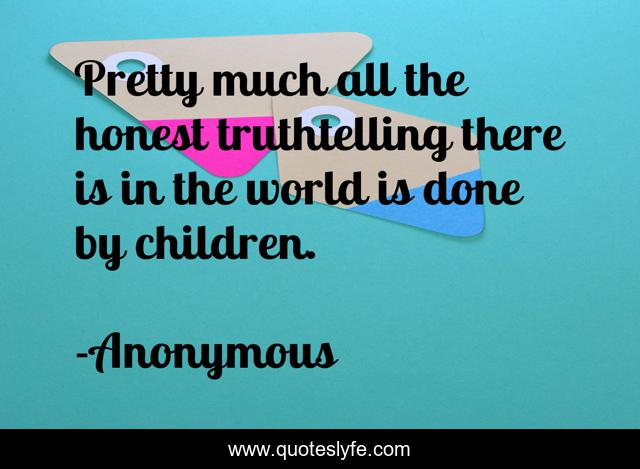 Pretty much all the honest truthtelling there is in the world is done by children.