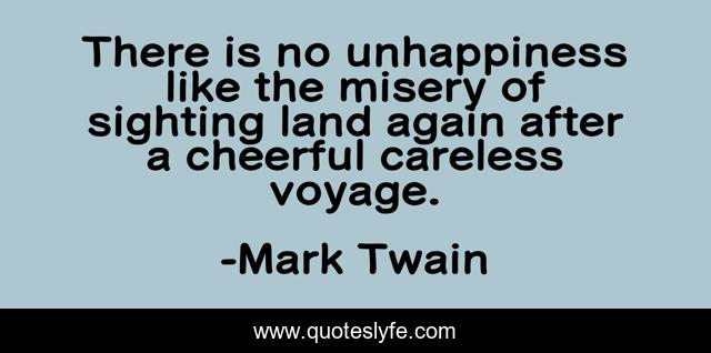 There is no unhappiness like the misery of sighting land again after a cheerful careless voyage.