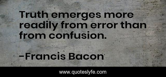 Truth emerges more readily from error than from confusion.