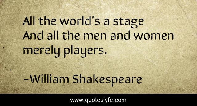 All the world's a stage And all the men and women merely players.