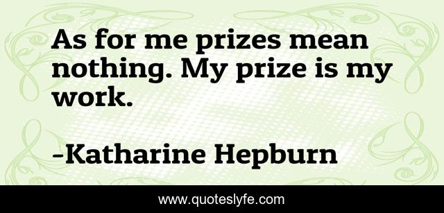 As for me prizes mean nothing. My prize is my work.