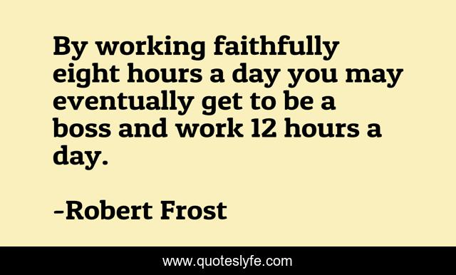 By working faithfully eight hours a day you may eventually get to be a boss and work 12 hours a day.