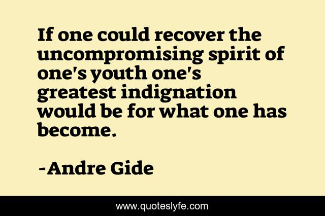 If one could recover the uncompromising spirit of one's youth one's greatest indignation would be for what one has become.