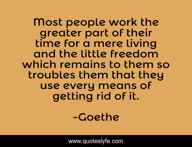 Most people work the greater part of their time for a mere living and the little freedom which remains to them so troubles them that they use every means of getting rid of it.
