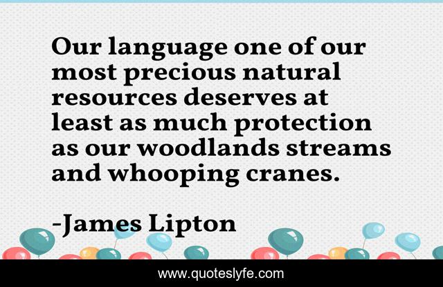 Our language one of our most precious natural resources deserves at least as much protection as our woodlands streams and whooping cranes.