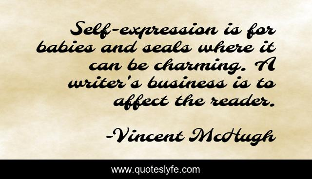 Self-expression is for babies and seals where it can be charming. A writer's business is to affect the reader.