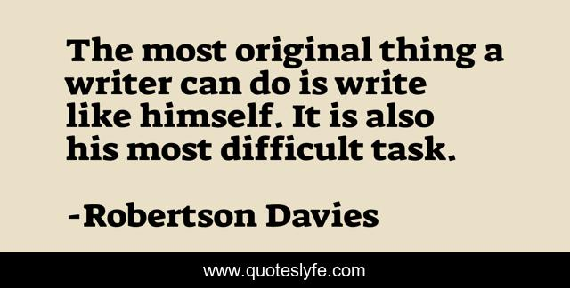 The most original thing a writer can do is write like himself. It is also his most difficult task.