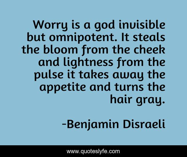 Worry is a god invisible but omnipotent. It steals the bloom from the cheek and lightness from the pulse it takes away the appetite and turns the hair gray.