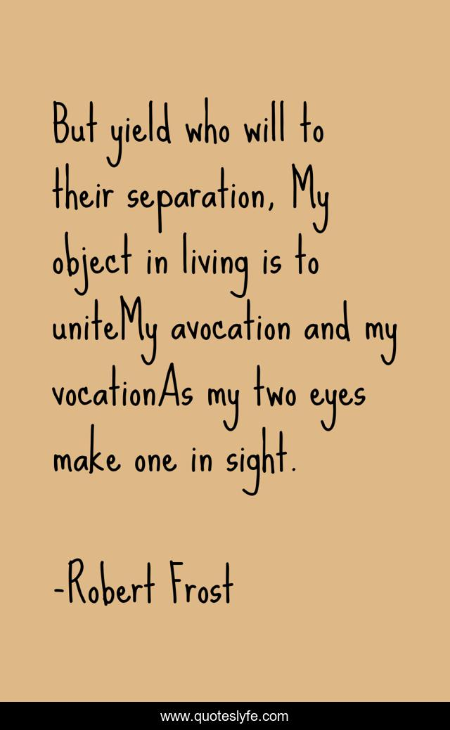 But yield who will to their separation, My object in living is to uniteMy avocation and my vocationAs my two eyes make one in sight.