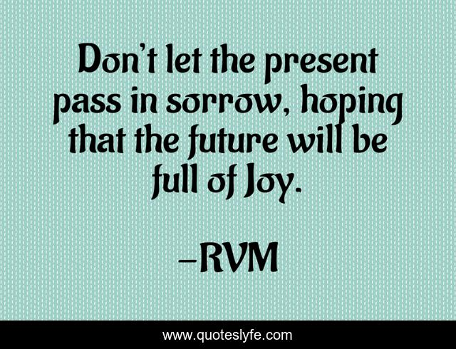 Don't let the present pass in sorrow, hoping that the future will be full of Joy.