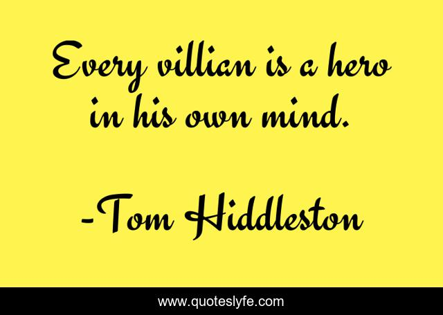 Every villian is a hero in his own mind.