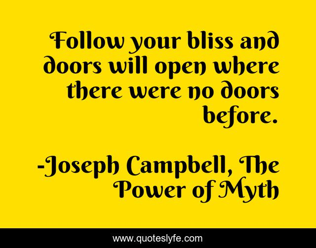 Follow your bliss and doors will open where there were no doors before.