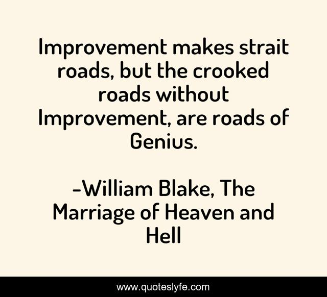 Improvement makes strait roads, but the crooked roads without Improvement, are roads of Genius.