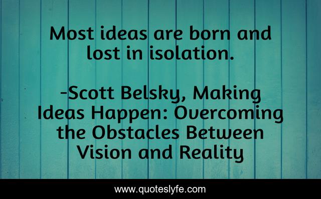 Most ideas are born and lost in isolation.