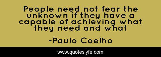 People need not fear the unknown if they have a capable of achieving what they need and what