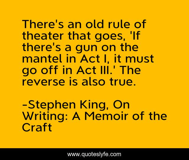 There's an old rule of theater that goes, 'If there's a gun on the mantel in Act I, it must go off in Act III.' The reverse is also true.