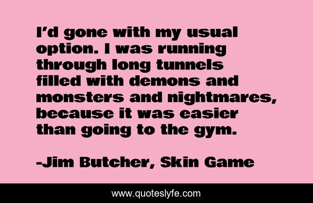 I'd gone with my usual option. I was running through long tunnels filled with demons and monsters and nightmares, because it was easier than going to the gym.