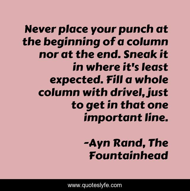 Never place your punch at the beginning of a column nor at the end. Sneak it in where it's least expected. Fill a whole column with drivel, just to get in that one important line.