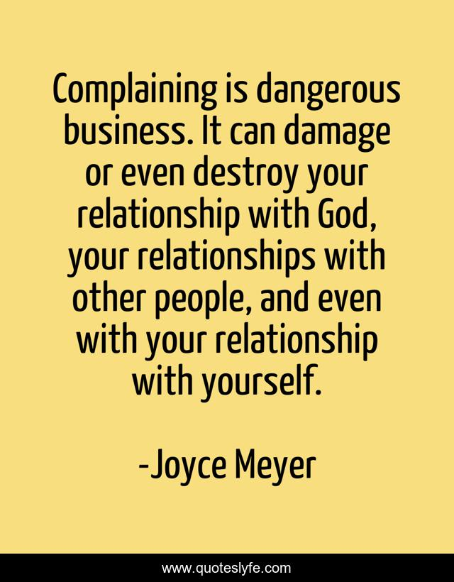 Complaining is dangerous business. It can damage or even destroy your relationship with God, your relationships with other people, and even with your relationship with yourself.