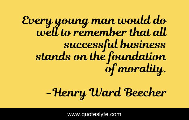 Every young man would do well to remember that all successful business stands on the foundation of morality.