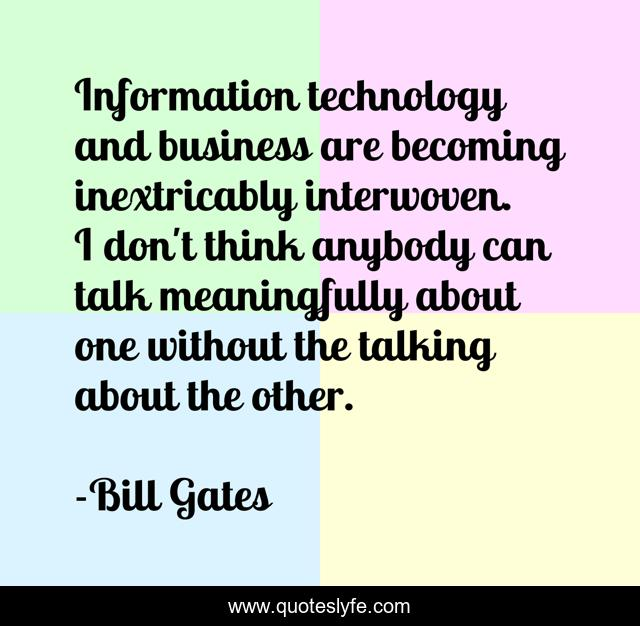 Information technology and business are becoming inextricably interwoven. I don't think anybody can talk meaningfully about one without the talking about the other.