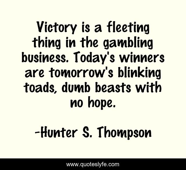 Victory is a fleeting thing in the gambling business. Today's winners are tomorrow's blinking toads, dumb beasts with no hope.