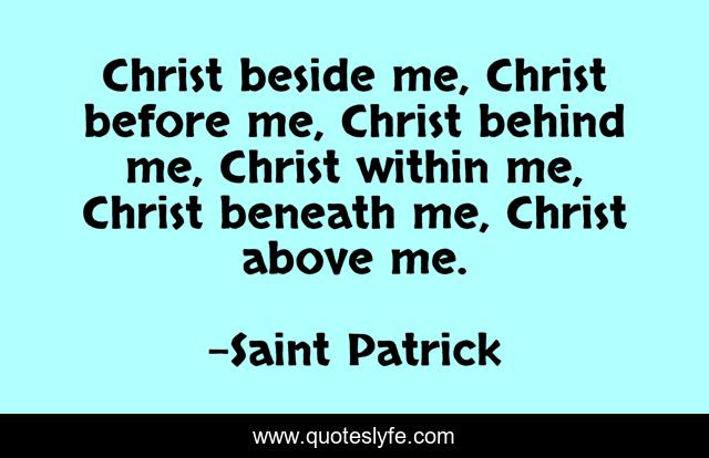 Christ beside me, Christ before me, Christ behind me, Christ within me, Christ beneath me, Christ above me.