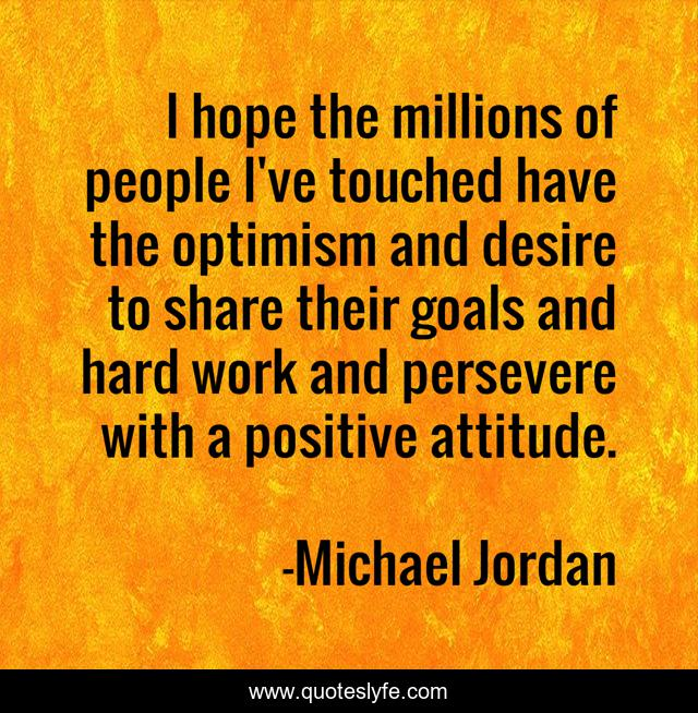 I hope the millions of people I've touched have the optimism and desire to share their goals and hard work and persevere with a positive attitude.